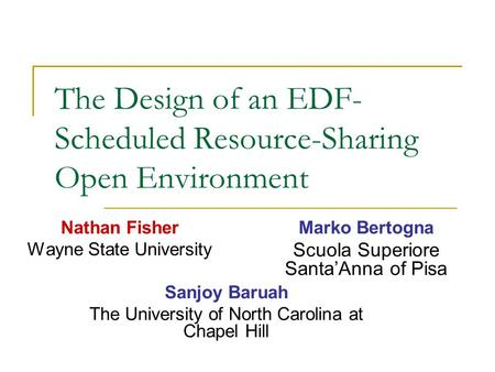 The Design of an EDF- Scheduled Resource-Sharing Open Environment Nathan Fisher Wayne State University Marko Bertogna Scuola Superiore Santa'Anna of Pisa.