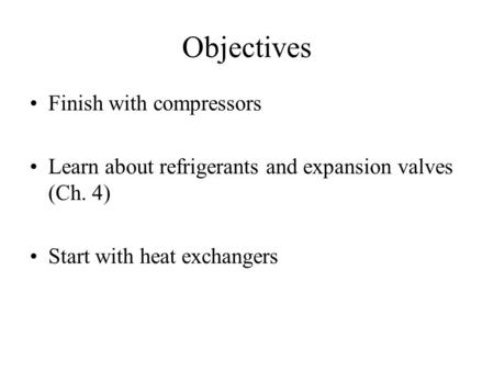 Objectives Finish with compressors Learn about refrigerants and expansion valves (Ch. 4) Start with heat exchangers.