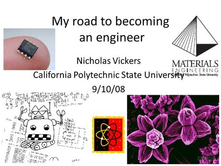 My road to becoming an engineer Nicholas Vickers California Polytechnic State University 9/10/08.