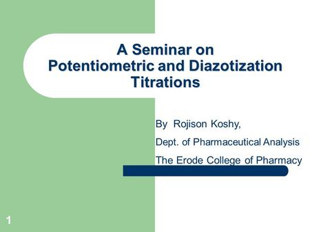1 A Seminar on Potentiometric and Diazotization Titrations By Rojison Koshy, Dept. of Pharmaceutical Analysis The Erode College of Pharmacy.