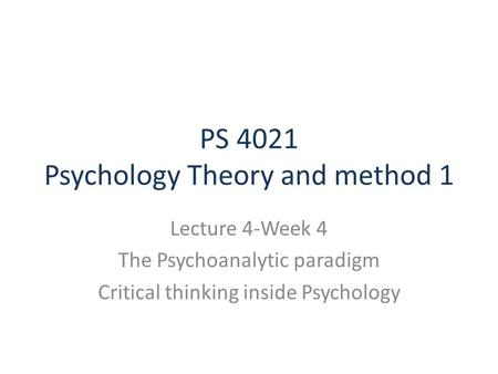 PS 4021 Psychology Theory and method 1 Lecture 4-Week 4 The Psychoanalytic paradigm Critical thinking inside Psychology.