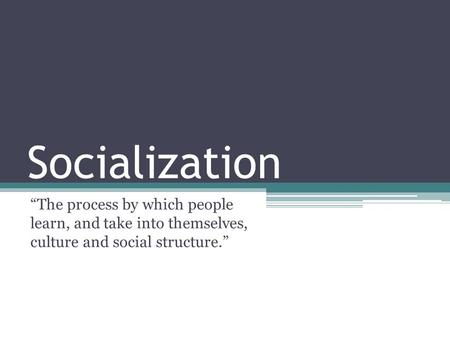 "Socialization ""The process by which people learn, and take into themselves, culture and social structure."""