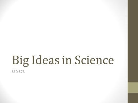 Big Ideas in Science SED 573. Where I started… Definition Big idea – helps students make sense of lots of confusing ideas and experiences and seemingly.