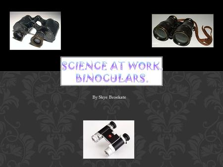 By Skye Broekate. What is a binocular? The first binocular telescope is two telescopes placed side by side. Who developed binoculars first? Johann Lipperhey.