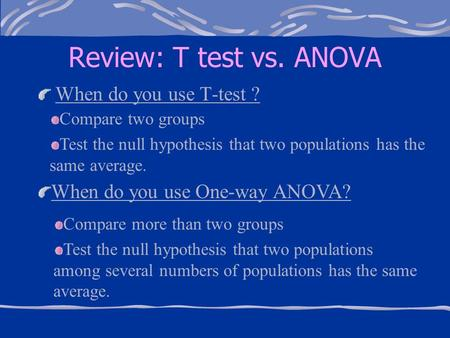 Review: T test vs. ANOVA When do you use T-test ? Compare two groups Test the null hypothesis that two populations has the same average. When do you use.