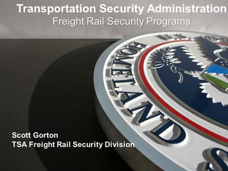 Transportation Security Administration Freight Rail Security Programs Scott Gorton TSA Freight Rail Security Division.