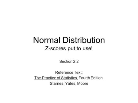 Normal Distribution Z-scores put to use! Section 2.2 Reference Text: The Practice of Statistics, Fourth Edition. Starnes, Yates, Moore.
