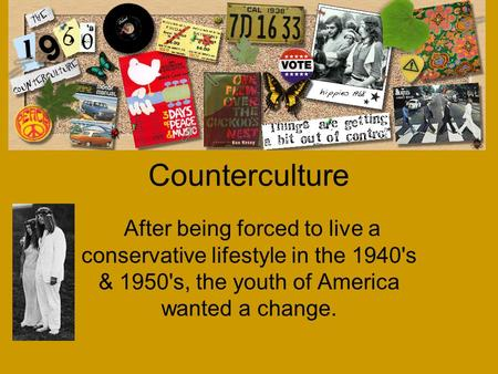 An Overview of the Counterculture After being forced to live a conservative lifestyle in the 1940's & 1950's, the youth of America wanted a change.