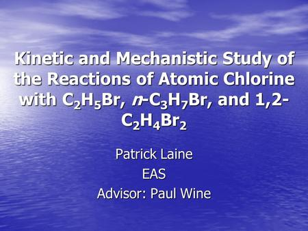 Kinetic and Mechanistic Study of the Reactions of Atomic Chlorine with C 2 H 5 Br, n-C 3 H 7 Br, and 1,2- C 2 H 4 Br 2 Patrick Laine EAS Advisor: Paul.