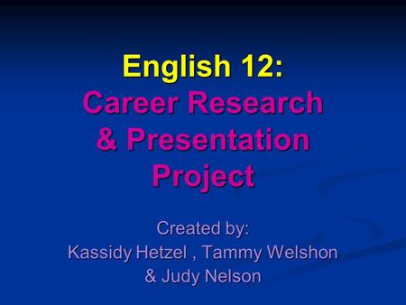 English 12: Career Research & Presentation Project Created by: Kassidy Hetzel, Tammy Welshon & Judy Nelson.