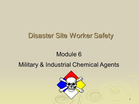 1 Disaster Site Worker Safety Module 6 Military & Industrial Chemical Agents.