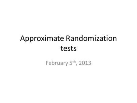 Approximate Randomization tests February 5 th, 2013.