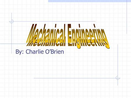 By: Charlie O'Brien Description Mechanical engineering is a field of engineering that uses physics to design, analyze, and manufacture mechanical devices.