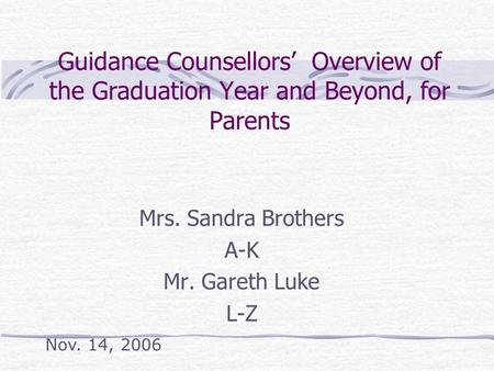 Guidance Counsellors' Overview of the Graduation Year and Beyond, for Parents Mrs. Sandra Brothers A-K Mr. Gareth Luke L-Z Nov. 14, 2006.