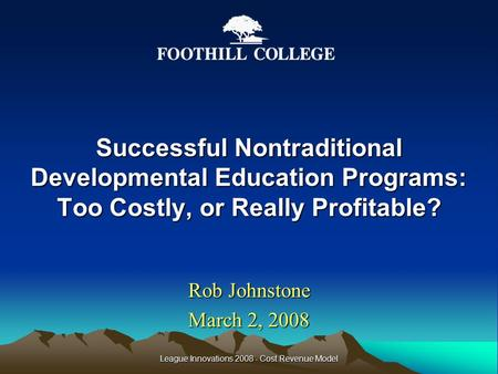 Successful Nontraditional Developmental Education Programs: Too Costly, or Really Profitable? Rob Johnstone March 2, 2008 League Innovations 2008 - Cost.