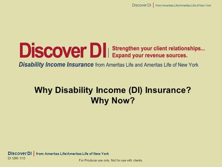 Discover DI | from Ameritas Life/Ameritas Life of New York For Producer use only. Not for use with clients. DI 1286 1/13 Why Disability Income (DI) Insurance?