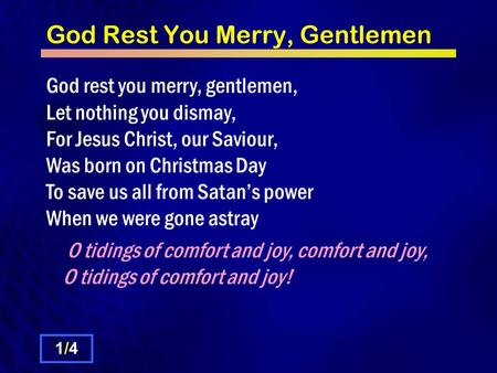 God Rest You Merry, Gentlemen God rest you merry, gentlemen, Let nothing you dismay, For Jesus Christ, our Saviour, Was born on Christmas Day To save us.