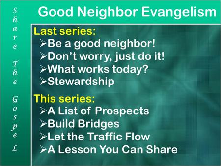 Good Neighbor Evangelism ShareTheGospeLShareTheGospeL Last series:  Be a good neighbor!  Don't worry, just do it!  What works today?  Stewardship This.