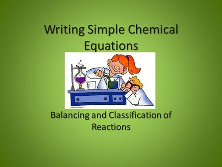 Writing Simple Chemical Equations Balancing and Classification of Reactions.