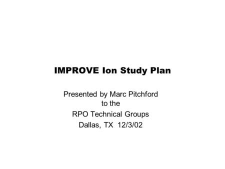 IMPROVE Ion Study Plan Presented by Marc Pitchford to the RPO Technical Groups Dallas, TX 12/3/02.