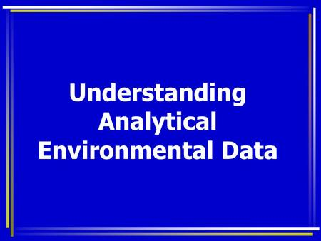 Understanding Analytical Environmental Data. Complex and Confusing Interested in low concentrations of targets Heterogeneous samples - variable results.