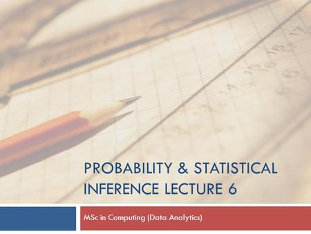 PROBABILITY & STATISTICAL INFERENCE LECTURE 6 MSc in Computing (Data Analytics)