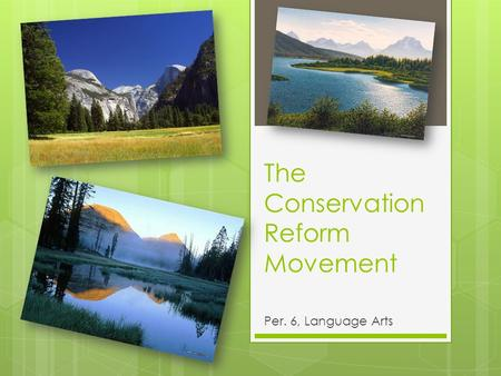 The Conservation Reform Movement Per. 6, Language Arts.