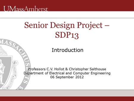 Professors C.V. Hollot & Christopher Salthouse Department of Electrical and Computer Engineering 06 September 2012 Senior Design Project – SDP13 Introduction.