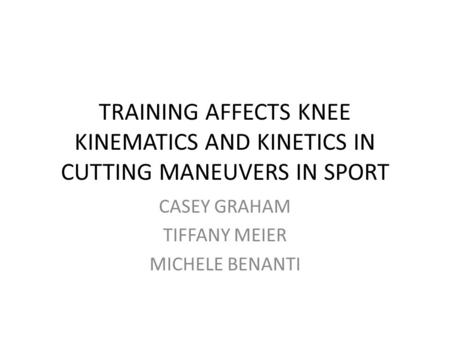 TRAINING AFFECTS KNEE KINEMATICS AND KINETICS IN CUTTING MANEUVERS IN SPORT CASEY GRAHAM TIFFANY MEIER MICHELE BENANTI.