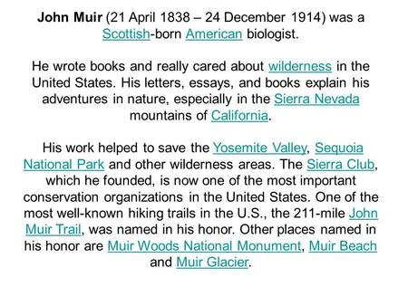 John Muir (21 April 1838 – 24 December 1914) was a Scottish-born American biologist. ScottishAmerican He wrote books and really cared about wilderness.