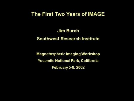 The First Two Years of IMAGE Jim Burch Southwest Research Institute Magnetospheric Imaging Workshop Yosemite National Park, California February 5-8, 2002.