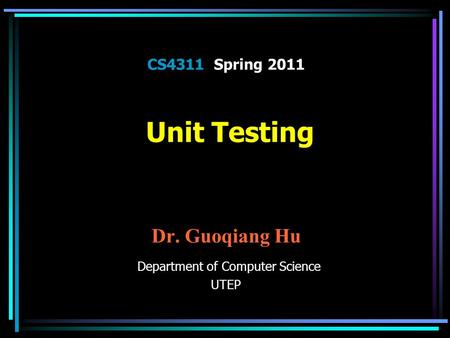 CS4311 Spring 2011 Unit Testing Dr. Guoqiang Hu Department of Computer Science UTEP.