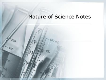 Nature of Science Notes. Nature of Science  Nature of Science –  Scientific should be reliable and always changing  Science is complex  No step-by-step.