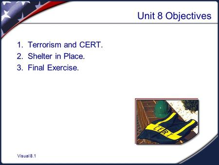 Visual 8.1 Unit 8 Objectives 1. Terrorism and CERT. 2. Shelter in Place. 3. Final Exercise.