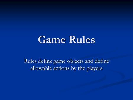 Game Rules Rules define game objects and define allowable actions by the players.