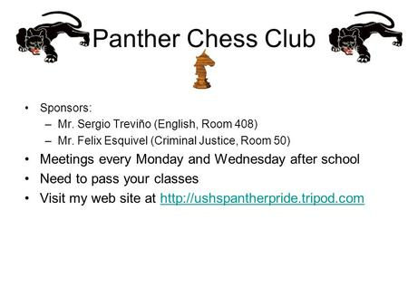 Panther Chess Club Sponsors: –Mr. Sergio Treviño (English, Room 408) –Mr. Felix Esquivel (Criminal Justice, Room 50) Meetings every Monday and Wednesday.