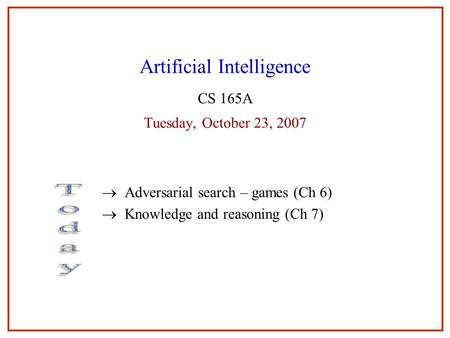 11 Artificial Intelligence CS 165A Tuesday, October 23, 2007  Adversarial search – games (Ch 6)  Knowledge and reasoning (Ch 7) 1.