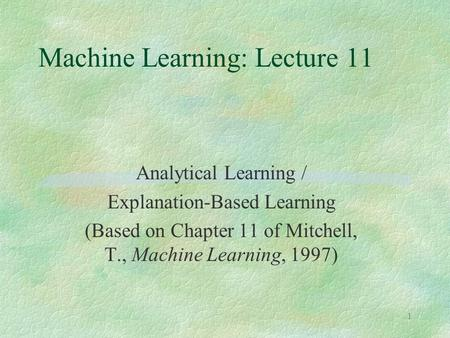 1 Machine Learning: Lecture 11 Analytical Learning / Explanation-Based Learning (Based on Chapter 11 of Mitchell, T., Machine Learning, 1997)
