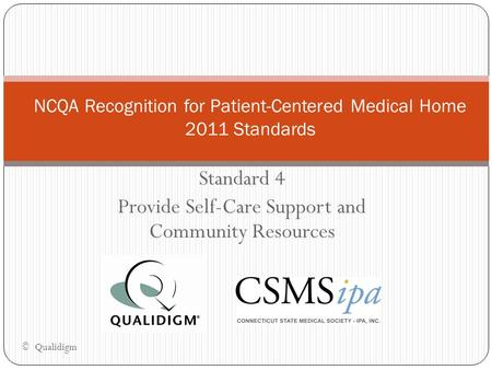 Standard 4 Provide Self-Care Support and Community Resources NCQA Recognition for Patient-Centered Medical Home 2011 Standards © Qualidigm.