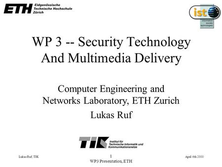 Lukas Ruf, TIK April 6th 2000 1 WP3 Presentation, ETH WP 3 -- Security Technology And Multimedia Delivery Computer Engineering and Networks Laboratory,