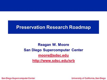 San Diego Supercomputer CenterUniversity of California, San Diego Preservation Research Roadmap Reagan W. Moore San Diego Supercomputer Center