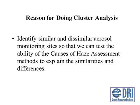 Reason for Doing Cluster Analysis Identify similar and dissimilar aerosol monitoring sites so that we can test the ability of the Causes of Haze Assessment.