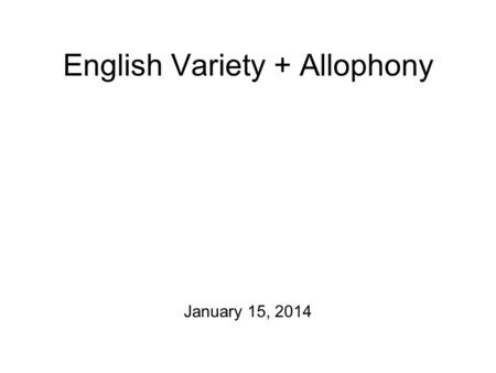 English Variety + Allophony January 15, 2014 For Friday Please take a stab at the following exercises from Chapter 2 of A Course in Phonetics before.