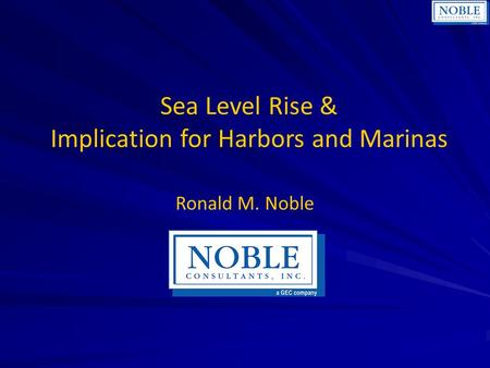 Sea Level Rise & Implication for Harbors and Marinas Ronald M. Noble.