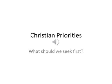 Christian Priorities What should we seek first? Mt 6:33a But seek ye first the kingdom of God … Kingd om of God.