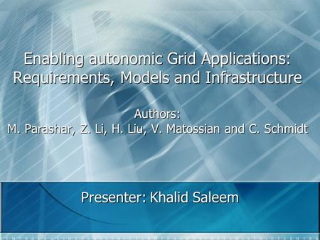 Enabling autonomic Grid Applications: Requirements, Models and Infrastructure Authors: M. Parashar, Z. Li, H. Liu, V. Matossian and C. Schmidt Presenter: