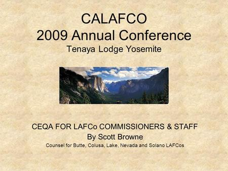 CALAFCO 2009 Annual Conference Tenaya Lodge Yosemite CEQA FOR LAFCo COMMISSIONERS & STAFF By Scott Browne Counsel for Butte, Colusa, Lake, Nevada and Solano.