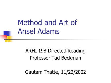 Method and Art of Ansel Adams ARHI 198 Directed Reading Professor Tad Beckman Gautam Thatte, 11/22/2002.