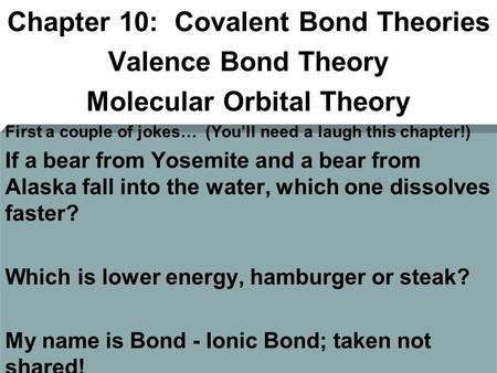 Chapter 10: Covalent Bond Theories Valence Bond Theory Molecular Orbital Theory First a couple of jokes… (You'll need a laugh this chapter!) If a bear.