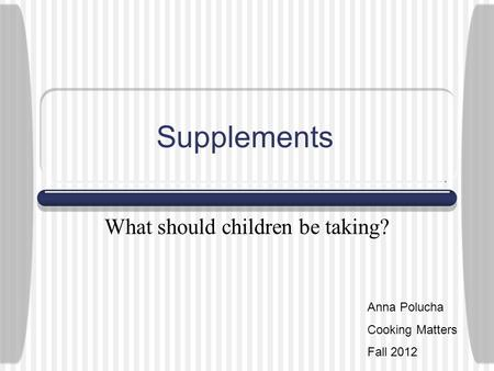 Supplements What should children be taking? Anna Polucha Cooking Matters Fall 2012.